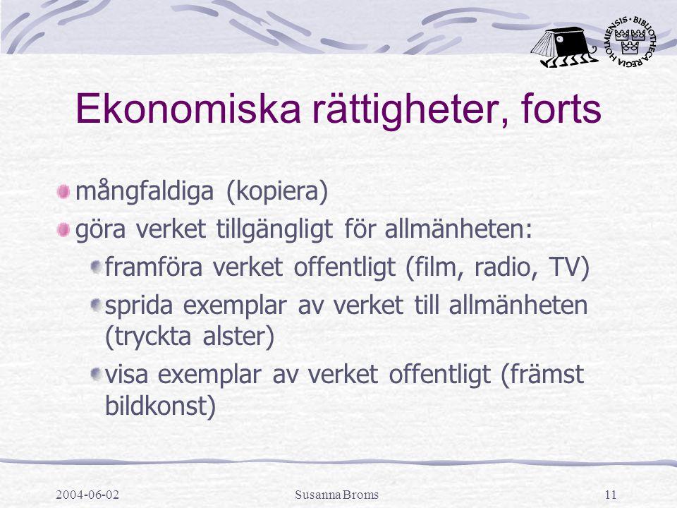 2004-06-02Susanna Broms11 Ekonomiska rättigheter, forts mångfaldiga (kopiera) göra verket tillgängligt för allmänheten: framföra verket offentligt (film, radio, TV) sprida exemplar av verket till allmänheten (tryckta alster) visa exemplar av verket offentligt (främst bildkonst)