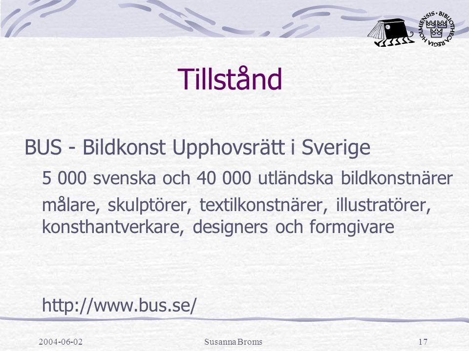 2004-06-02Susanna Broms17 Tillstånd BUS - Bildkonst Upphovsrätt i Sverige 5 000 svenska och 40 000 utländska bildkonstnärer målare, skulptörer, textilkonstnärer, illustratörer, konsthantverkare, designers och formgivare http://www.bus.se/