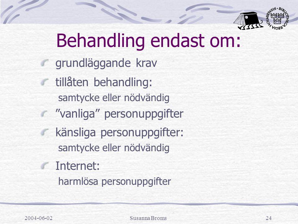 2004-06-02Susanna Broms24 Behandling endast om: grundläggande krav tillåten behandling: samtycke eller nödvändig vanliga personuppgifter känsliga personuppgifter: samtycke eller nödvändig Internet: harmlösa personuppgifter