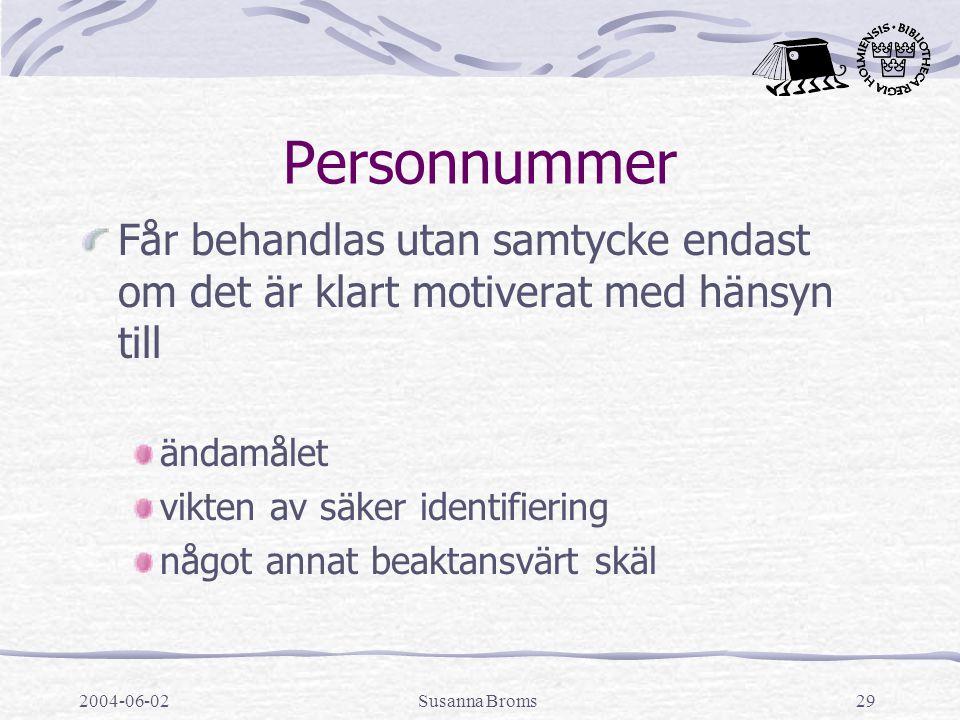 2004-06-02Susanna Broms29 Personnummer Får behandlas utan samtycke endast om det är klart motiverat med hänsyn till ändamålet vikten av säker identifiering något annat beaktansvärt skäl