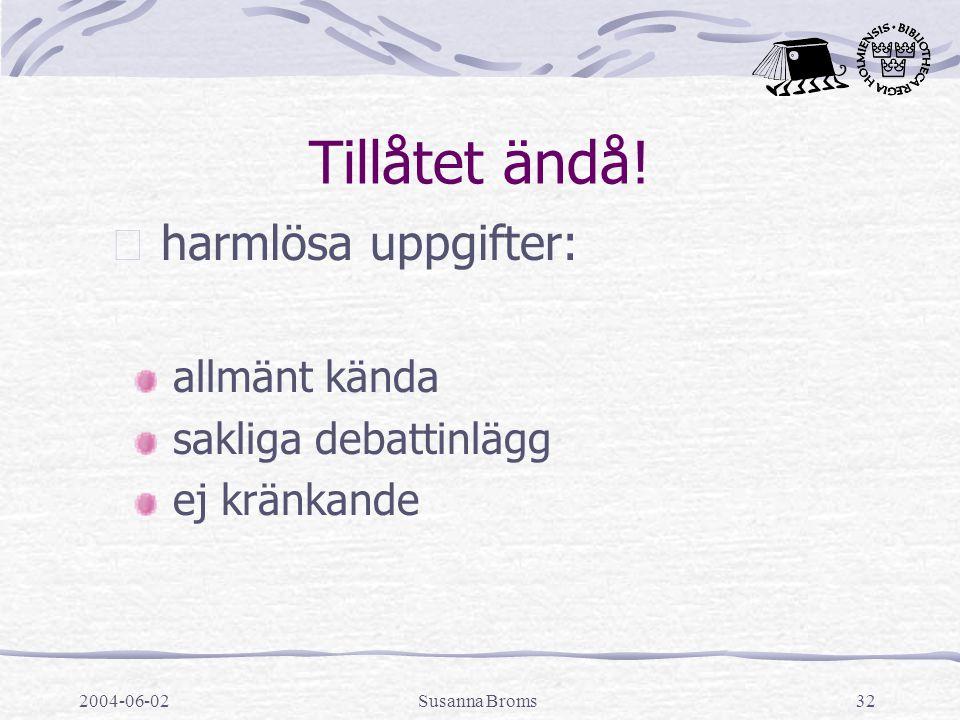 2004-06-02Susanna Broms32 Tillåtet ändå!  harmlösa uppgifter: allmänt kända sakliga debattinlägg ej kränkande