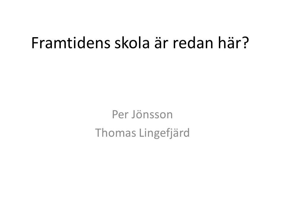 Framtidens skola är redan här Per Jönsson Thomas Lingefjärd