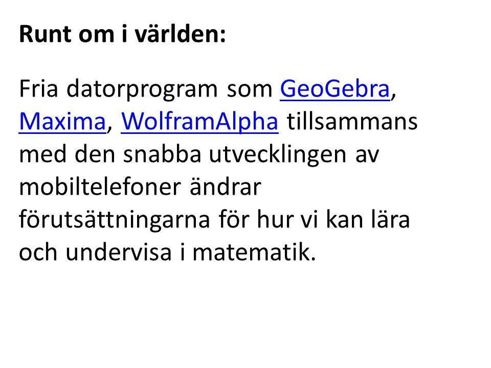 Runt om i världen: Fria datorprogram som GeoGebra, Maxima, WolframAlpha tillsammans med den snabba utvecklingen av mobiltelefoner ändrar förutsättningarna för hur vi kan lära och undervisa i matematik.GeoGebra MaximaWolframAlpha