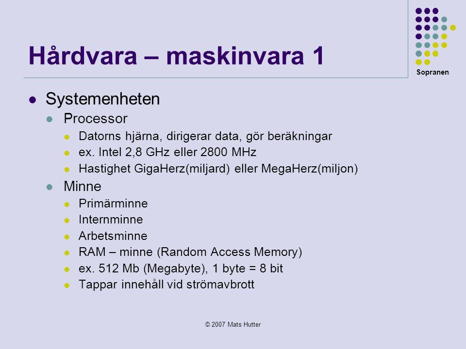 Sopranen © 2007 Mats Hutter Hårdvara – maskinvara 1  Systemenheten  Processor  Datorns hjärna, dirigerar data, gör beräkningar  ex. Intel 2,8 GHz