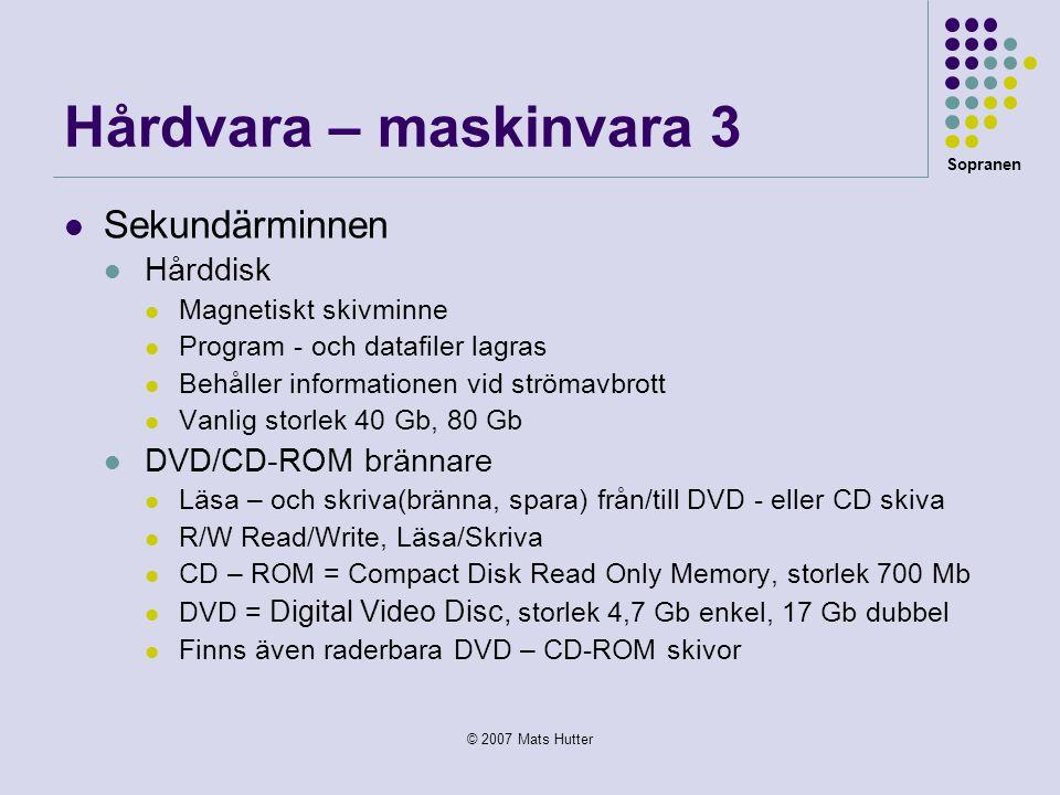 Sopranen © 2007 Mats Hutter Hårdvara – maskinvara 3  Sekundärminnen  Hårddisk  Magnetiskt skivminne  Program - och datafiler lagras  Behåller inf