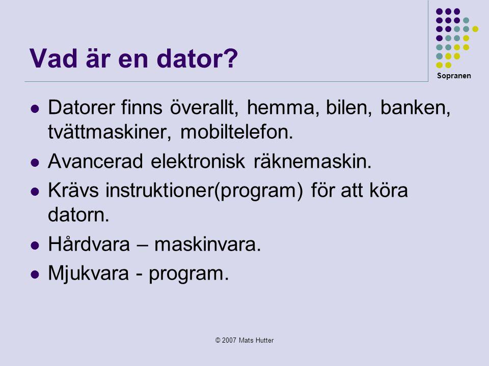 Sopranen © 2007 Mats Hutter Vad är en dator?  Datorer finns överallt, hemma, bilen, banken, tvättmaskiner, mobiltelefon.  Avancerad elektronisk räkn