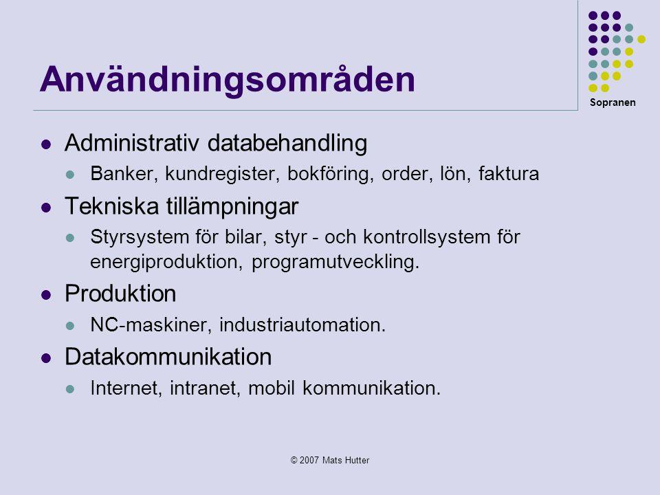 Sopranen © 2007 Mats Hutter Användningsområden  Administrativ databehandling  Banker, kundregister, bokföring, order, lön, faktura  Tekniska tilläm