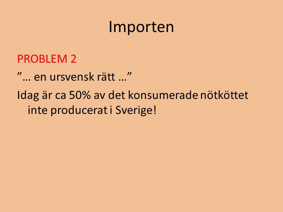 Importen PROBLEM 2 … en ursvensk rätt … Idag är ca 50% av det konsumerade nötköttet inte producerat i Sverige!