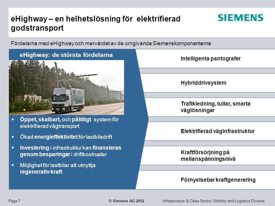 Infrastructure & Cities Sector, Mobility and Logistics DivisionPage 7 © Siemens AG 2012 Intelligenta pantografer Hybriddrivsystem Elektrifierad väginfrastruktur Trafikledning, tullar, smarta väglösningar Kraftförsörjning på mellanspänningsnivå Förnyelsebar kraftgenerering eHighway – en helhetslösning för elektrifierad godstransport eHighway: de största fördelarna  Öppet, skalbart, och pålitligt system för elektrifierad vägtransport  Ökad energieffektivitet för lastbilsdrift  Investering i infrastruktur kan finansieras genom besparingar i driftkostnader  Möjlighet för lastbilar att utnyttja regenerativ kraft Fördelarna med eHighway och mervärdet av de omgivande Siemenskomponenterna