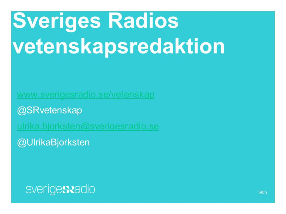 SID 2 Sveriges Radios vetenskapsredaktion www.sverigesradio.se/vetenskap @SRvetenskap ulrika.bjorksten@sverigesradio.se @UlrikaBjorksten