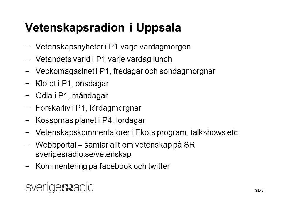 FalseSveriges Radio SID 3 Vetenskapsradion i Uppsala −Vetenskapsnyheter i P1 varje vardagmorgon −Vetandets värld i P1 varje vardag lunch −Veckomagasin
