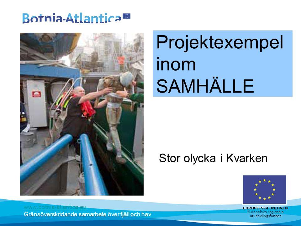 www.botnia-atlantica.eu Gränsöverskridande samarbete över fjäll och hav EUROPEISKA UNIONEN Europeiska regionala utvecklingsfonden Projektexempel inom SAMHÄLLE Stor olycka i Kvarken