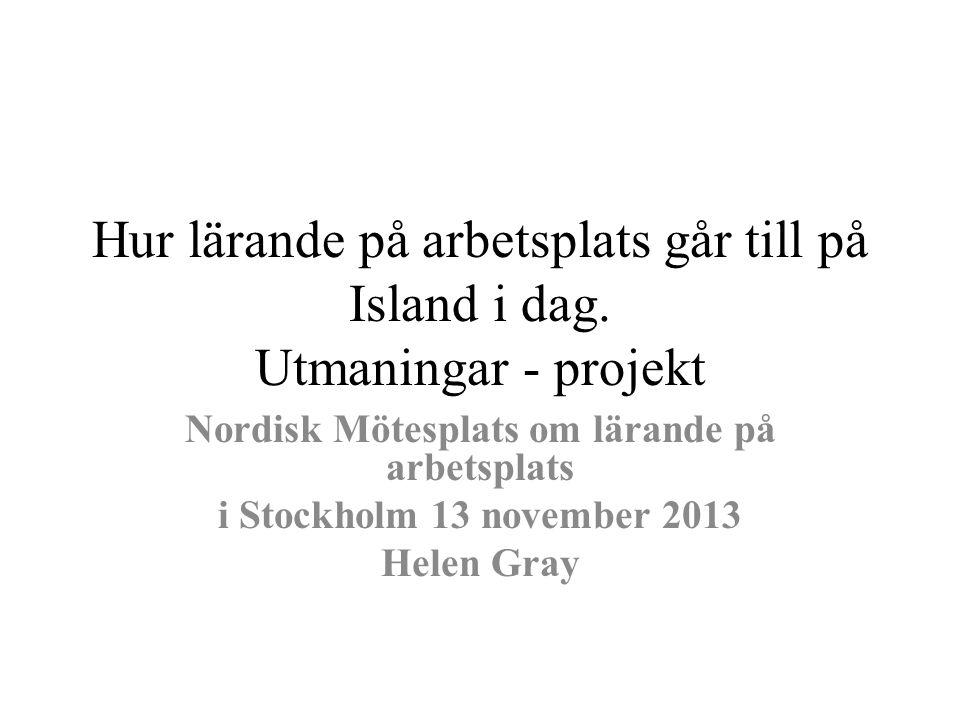 Hur lärande på arbetsplats går till på Island i dag. Utmaningar - projekt Nordisk Mötesplats om lärande på arbetsplats i Stockholm 13 november 2013 He