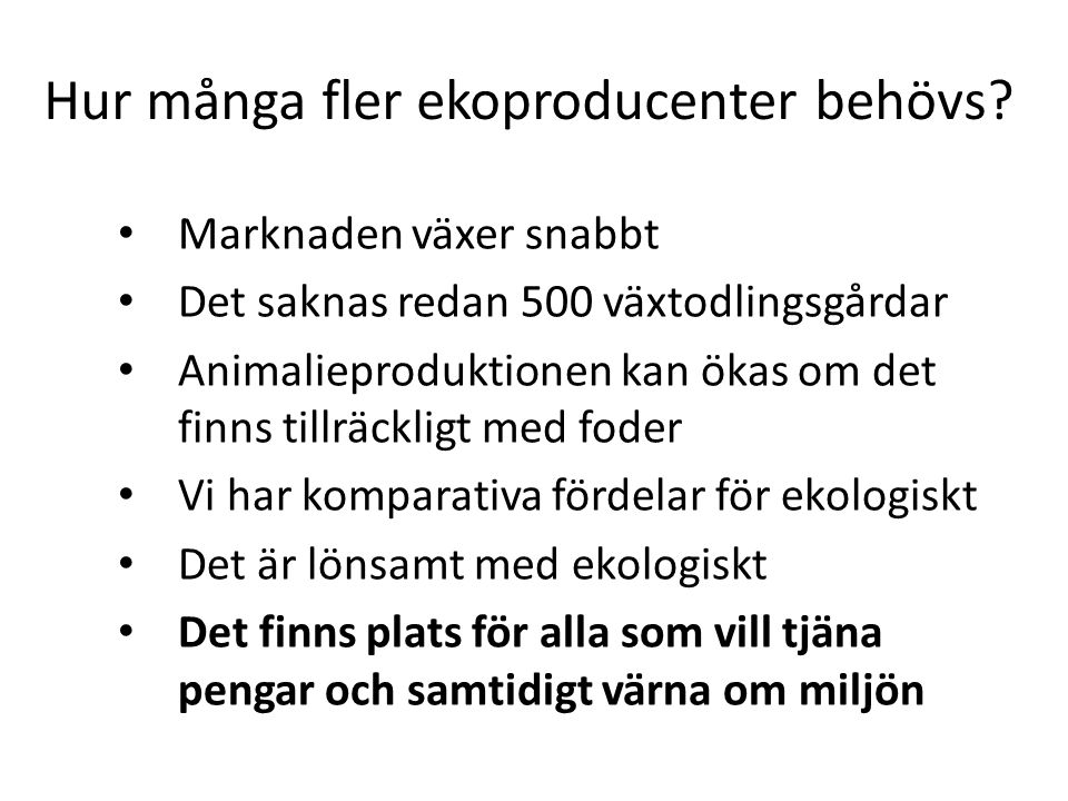 Hur många fler ekoproducenter behövs? • Marknaden växer snabbt • Det saknas redan 500 växtodlingsgårdar • Animalieproduktionen kan ökas om det finns t