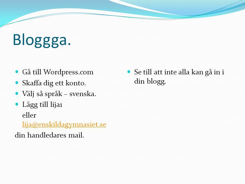 Bloggga.  Gå till Wordpress.com  Skaffa dig ett konto.  Välj så språk – svenska.  Lägg till lija1 eller lija@enskildagymnasiet.se lija@enskildagym
