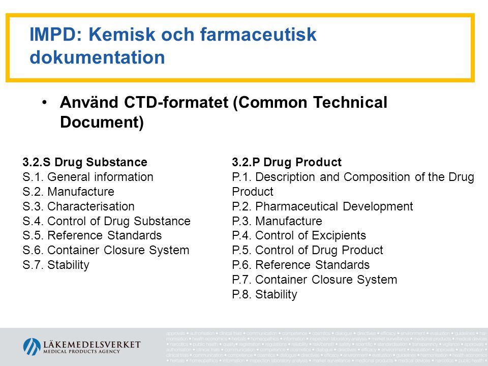 IMPD: Kemisk och farmaceutisk dokumentation •Använd CTD-formatet (Common Technical Document) 3.2.S Drug Substance S.1 General Information S.2 Manufact