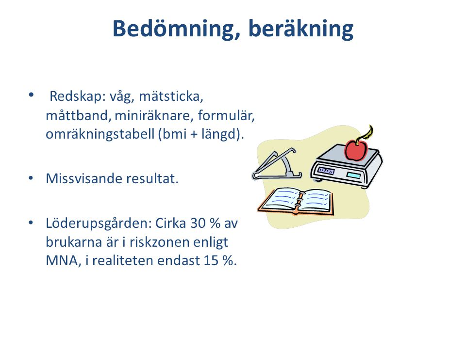 Bedömning, beräkning • Redskap: våg, mätsticka, måttband, miniräknare, formulär, omräkningstabell (bmi + längd). • Missvisande resultat. • Löderupsgår