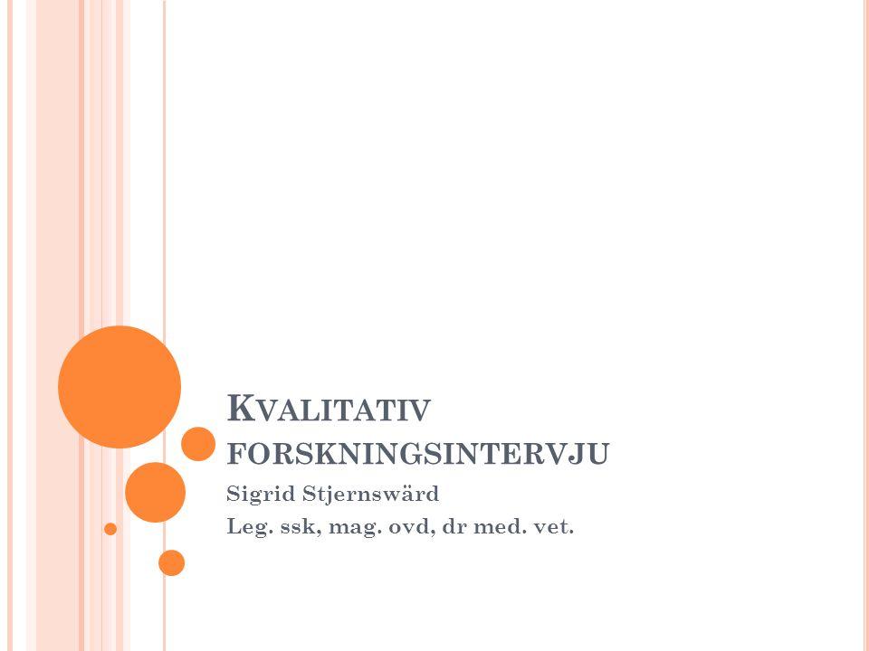 K VALITATIV FORSKNINGSINTERVJU Sigrid Stjernswärd Leg. ssk, mag. ovd, dr med. vet.