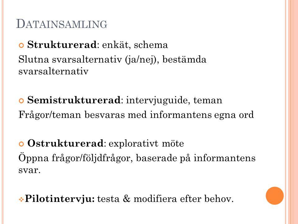 D ATAINSAMLING Strukturerad : enkät, schema Slutna svarsalternativ (ja/nej), bestämda svarsalternativ Semistrukturerad : intervjuguide, teman Frågor/t