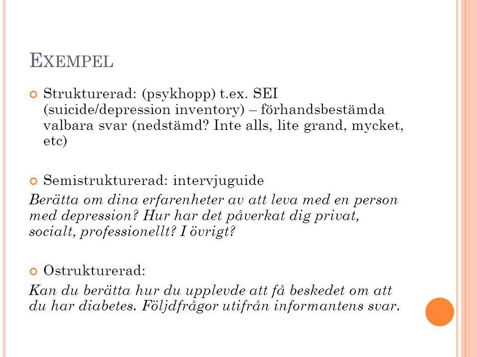 E XEMPEL Strukturerad: (psykhopp) t.ex. SEI (suicide/depression inventory) – förhandsbestämda valbara svar (nedstämd? Inte alls, lite grand, mycket, e