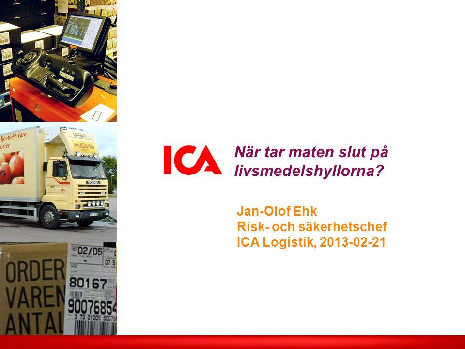 När tar maten slut på livsmedelshyllorna? Jan-Olof Ehk Risk- och säkerhetschef ICA Logistik, 2013-02-21