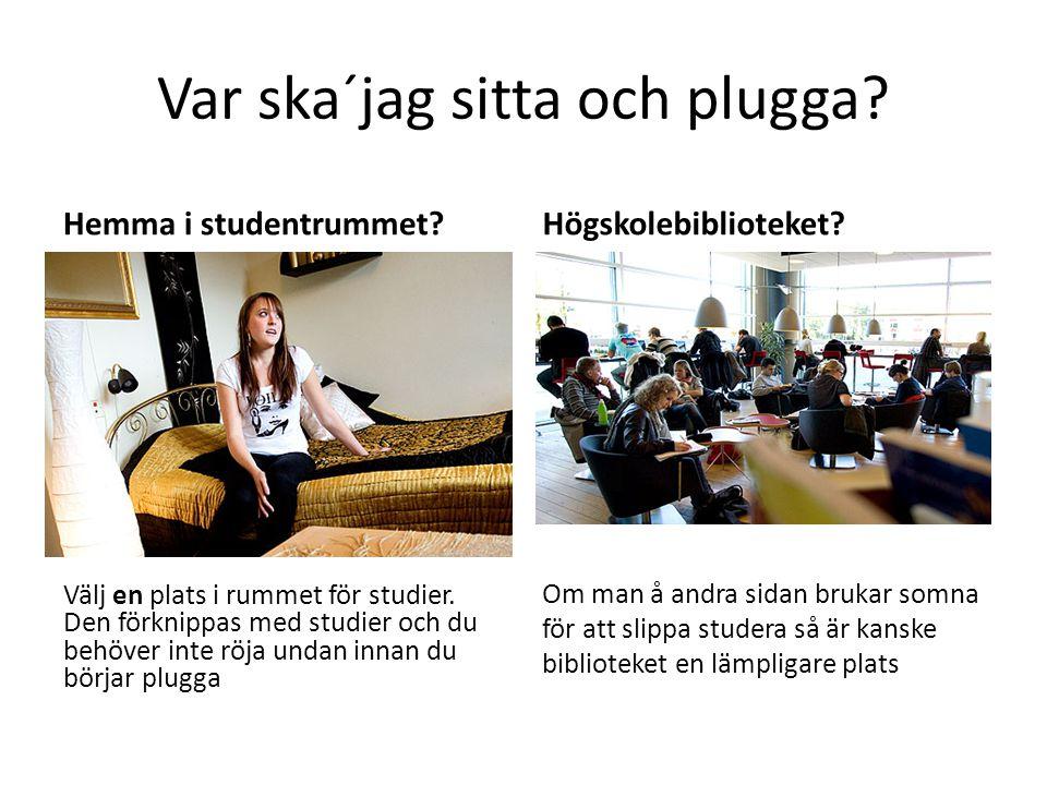 Var ska´jag sitta och plugga.Hemma i studentrummet.