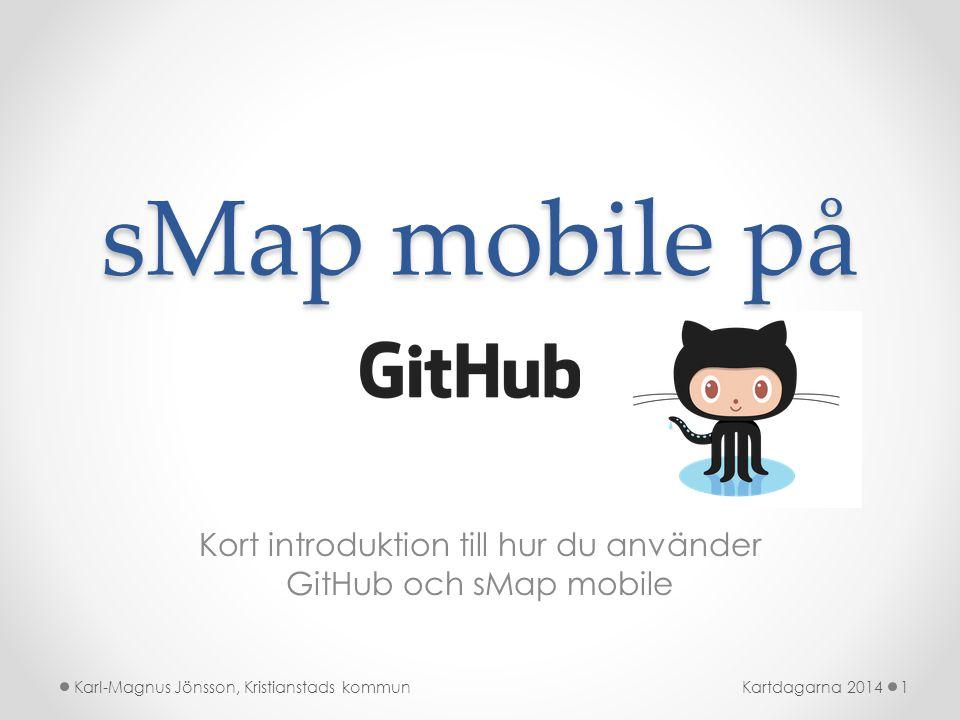 sMap mobile på Kort introduktion till hur du använder GitHub och sMap mobile Kartdagarna 20141Karl-Magnus Jönsson, Kristianstads kommun