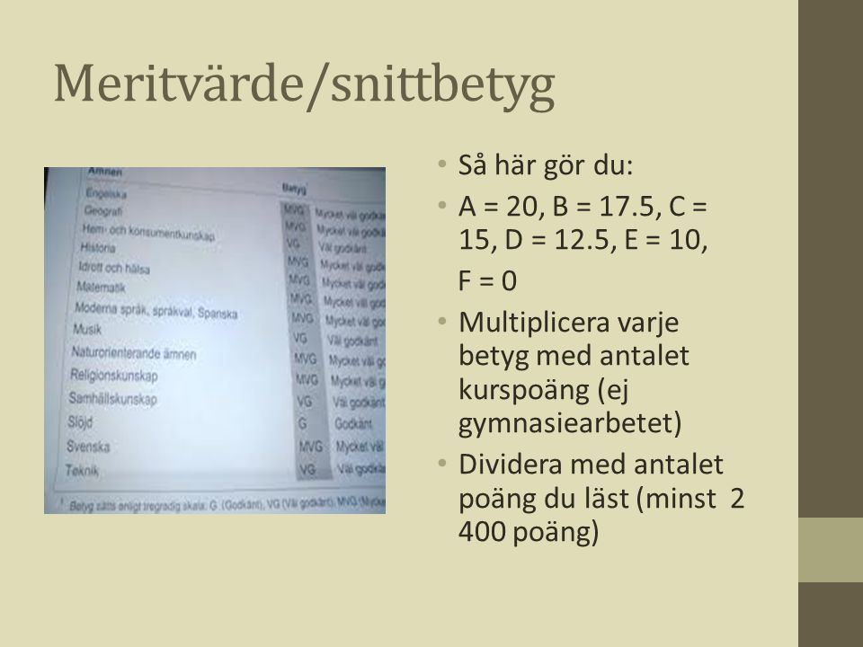 Meritvärde/snittbetyg • Så här gör du: • A = 20, B = 17.5, C = 15, D = 12.5, E = 10, F = 0 • Multiplicera varje betyg med antalet kurspoäng (ej gymnas