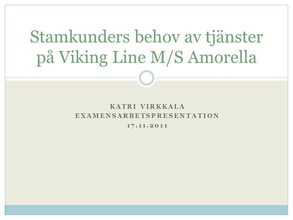 KATRI VIRKKALA EXAMENSARBETSPRESENTATION 17.11.2011 Stamkunders behov av tjänster på Viking Line M/S Amorella