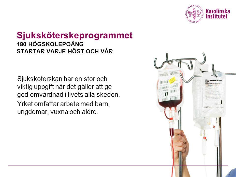 Sjuksköterskeprogrammet 180 HÖGSKOLEPOÄNG STARTAR VARJE HÖST OCH VÅR Sjuksköterskan har en stor och viktig uppgift när det gäller att ge god omvårdnad i livets alla skeden.