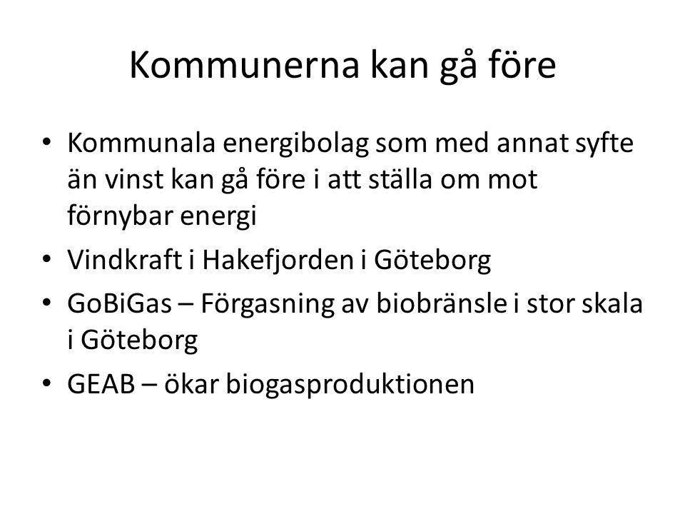 Kommunerna kan gå före • Kommunala energibolag som med annat syfte än vinst kan gå före i att ställa om mot förnybar energi • Vindkraft i Hakefjorden i Göteborg • GoBiGas – Förgasning av biobränsle i stor skala i Göteborg • GEAB – ökar biogasproduktionen