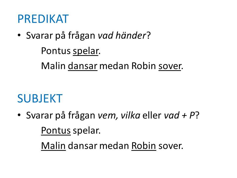 PREDIKAT • Svarar på frågan vad händer? Pontus spelar. Malin dansar medan Robin sover. SUBJEKT • Svarar på frågan vem, vilka eller vad + P? Pontus spe