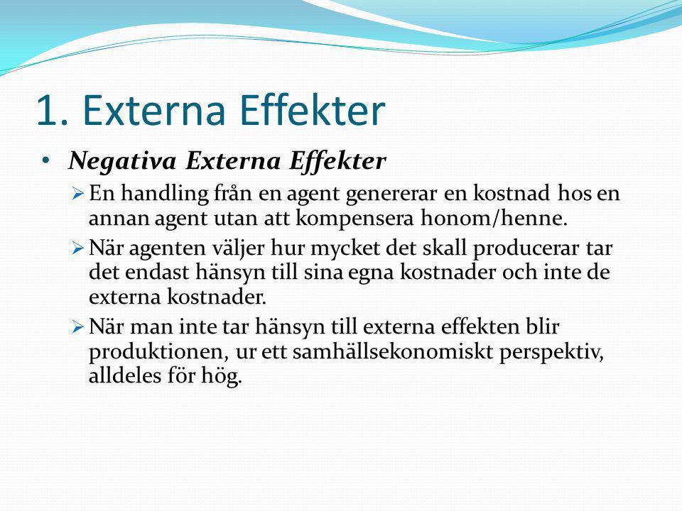 1. Externa Effekter • Negativa Externa Effekter  En handling från en agent genererar en kostnad hos en annan agent utan att kompensera honom/henne. 