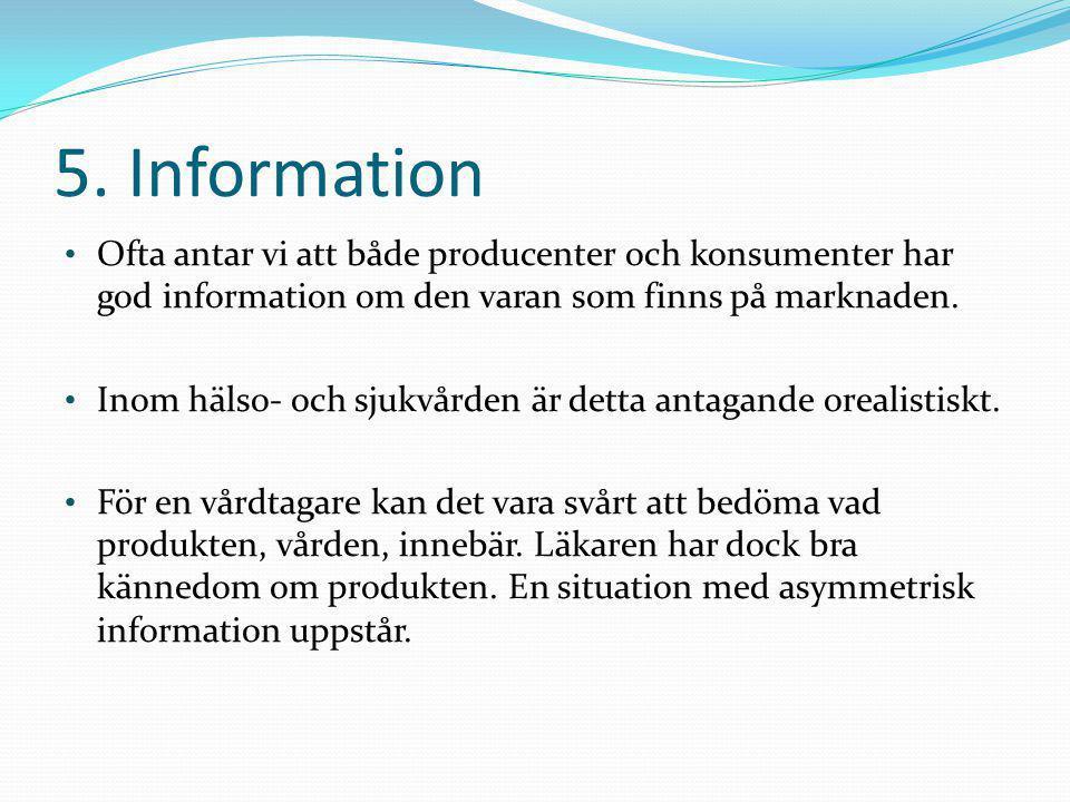 5. Information • Ofta antar vi att både producenter och konsumenter har god information om den varan som finns på marknaden. • Inom hälso- och sjukvår