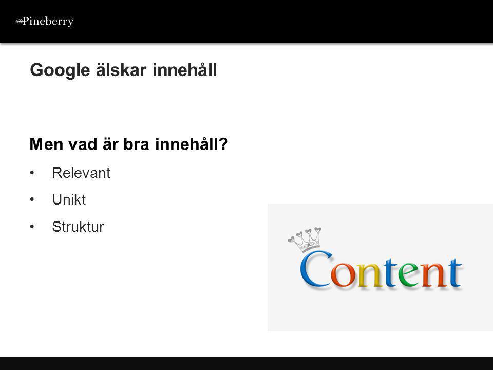 Men vad är bra innehåll? •Relevant •Unikt •Struktur Google älskar innehåll