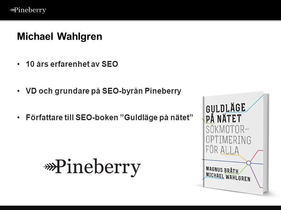 •10 års erfarenhet av SEO •VD och grundare på SEO-byrån Pineberry •Författare till SEO-boken Guldläge på nätet Michael Wahlgren