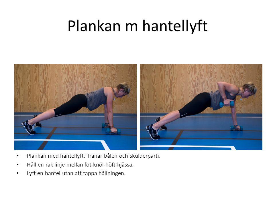 Plankan m hantellyft • Plankan med hantellyft. Tränar bålen och skulderparti. • Håll en rak linje mellan fot-knöl-höft-hjässa. • Lyft en hantel utan a