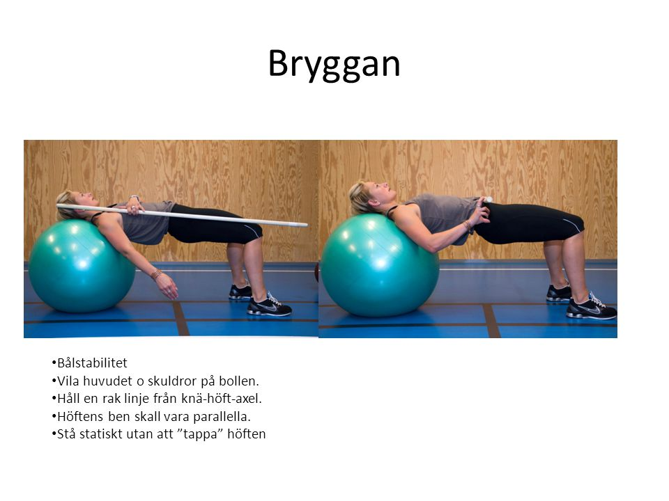 Bryggan • Bålstabilitet • Vila huvudet o skuldror på bollen. • Håll en rak linje från knä-höft-axel. • Höftens ben skall vara parallella. • Stå statis