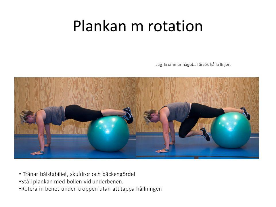 Plankan m rotation • Tränar bålstabiliet, skuldror och bäckengördel • Stå i plankan med bollen vid underbenen. • Rotera in benet under kroppen utan at