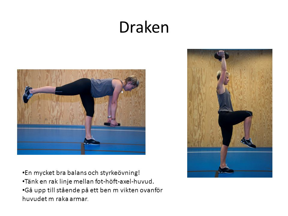 Draken • En mycket bra balans och styrkeövning! • Tänk en rak linje mellan fot-höft-axel-huvud. • Gå upp till stående på ett ben m vikten ovanför huvu