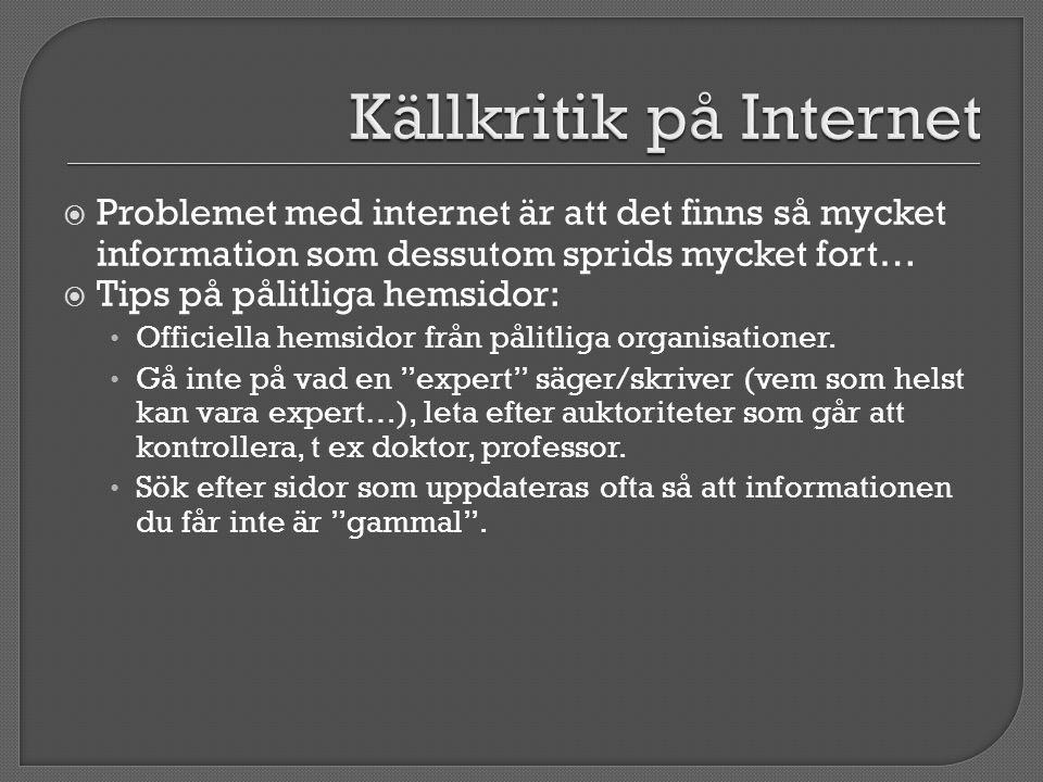  Problemet med internet är att det finns så mycket information som dessutom sprids mycket fort…  Tips på pålitliga hemsidor: • Officiella hemsidor f
