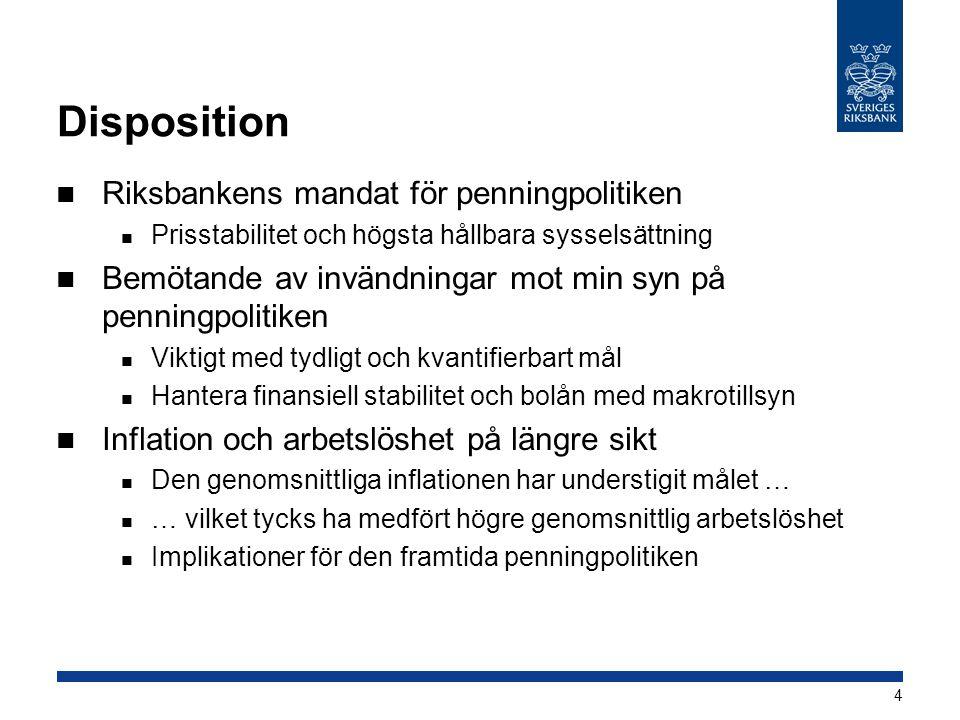Disposition  Riksbankens mandat för penningpolitiken  Prisstabilitet och högsta hållbara sysselsättning  Bemötande av invändningar mot min syn på penningpolitiken  Viktigt med tydligt och kvantifierbart mål  Hantera finansiell stabilitet och bolån med makrotillsyn  Inflation och arbetslöshet på längre sikt  Den genomsnittliga inflationen har understigit målet …  … vilket tycks ha medfört högre genomsnittlig arbetslöshet  Implikationer för den framtida penningpolitiken 4
