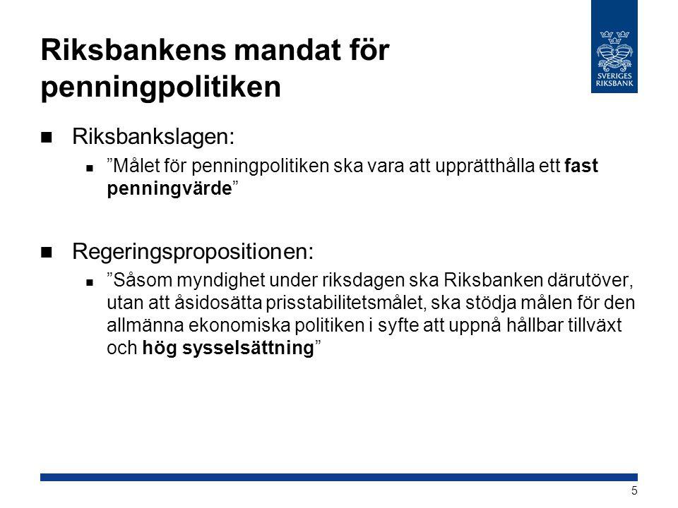 Riksbankens mandat för penningpolitiken  Riksbankslagen:  Målet för penningpolitiken ska vara att upprätthålla ett fast penningvärde  Regeringspropositionen:  Såsom myndighet under riksdagen ska Riksbanken därutöver, utan att åsidosätta prisstabilitetsmålet, ska stödja målen för den allmänna ekonomiska politiken i syfte att uppnå hållbar tillväxt och hög sysselsättning 5