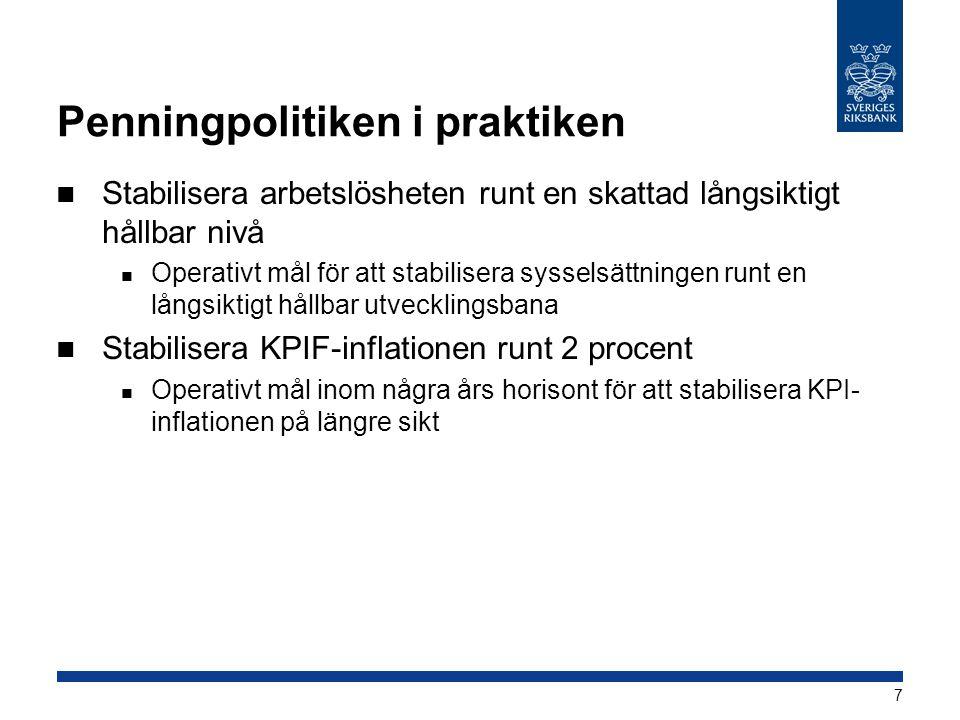 Penningpolitiken i praktiken  Stabilisera arbetslösheten runt en skattad långsiktigt hållbar nivå  Operativt mål för att stabilisera sysselsättningen runt en långsiktigt hållbar utvecklingsbana  Stabilisera KPIF-inflationen runt 2 procent  Operativt mål inom några års horisont för att stabilisera KPI- inflationen på längre sikt 7