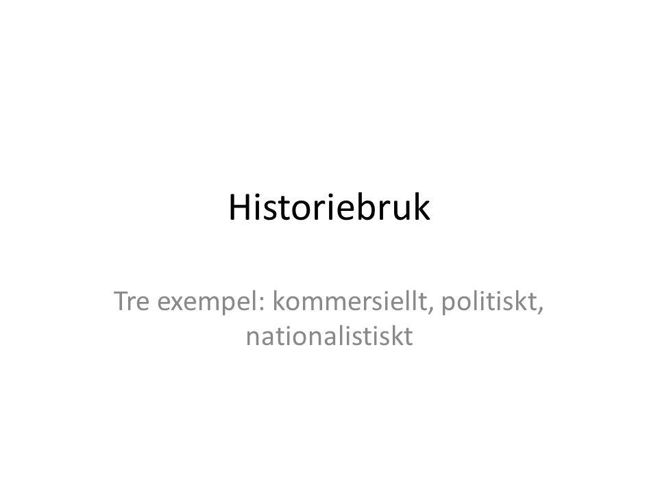 Historiebruk Tre exempel: kommersiellt, politiskt, nationalistiskt