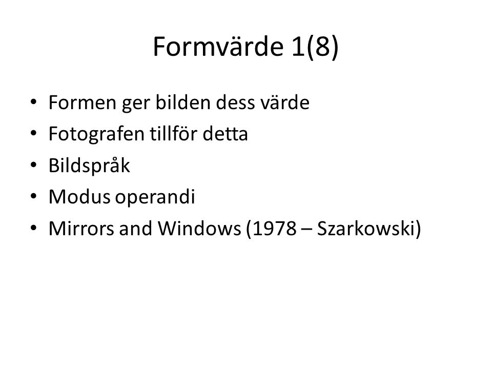 Formvärde 1(8) • Formen ger bilden dess värde • Fotografen tillför detta • Bildspråk • Modus operandi • Mirrors and Windows (1978 – Szarkowski)