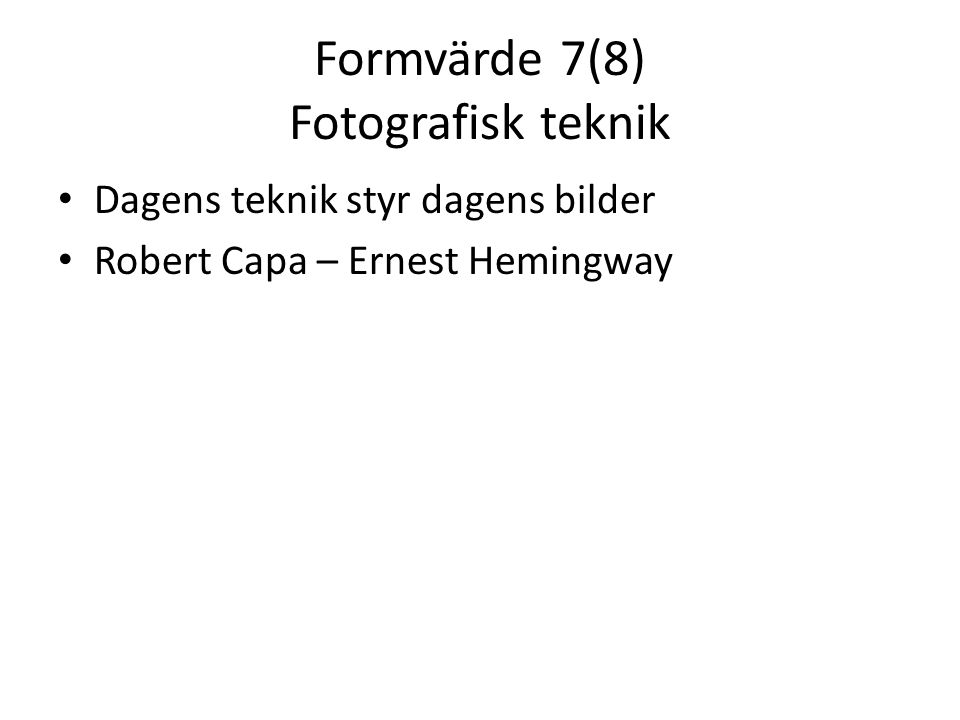 Formvärde 7(8) Fotografisk teknik • Dagens teknik styr dagens bilder • Robert Capa – Ernest Hemingway