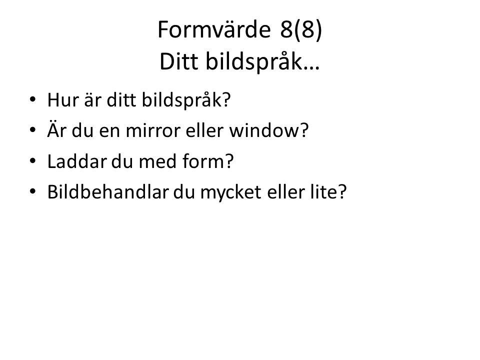 Formvärde 8(8) Ditt bildspråk… • Hur är ditt bildspråk? • Är du en mirror eller window? • Laddar du med form? • Bildbehandlar du mycket eller lite?
