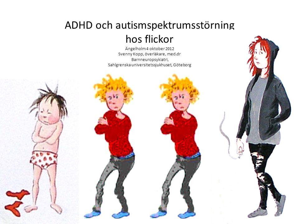 ADHD och autismspektrumsstörning hos flickor Ängelholm 4 oktober 2012 Svenny Kopp, överläkare, med.dr Barnneuropsykiatri, Sahlgrenska universitetssjuk