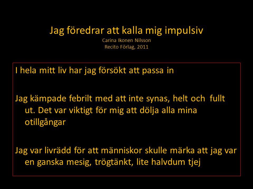 Jag föredrar att kalla mig impulsiv Carina Ikonen Nilsson Recito Förlag, 2011 I hela mitt liv har jag försökt att passa in Jag kämpade febrilt med att